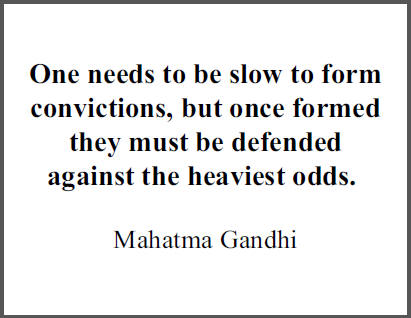 """One needs to be slow to form convictions, but once formed they must be defended against the heaviest odds,"" Mohandas Gandhi."