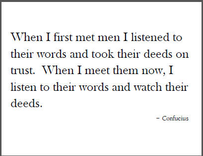 """When I first met men I listened to their words and took their deeds on trust. When I meet them now, I listen to their words and watch their deeds."" - Confucius"